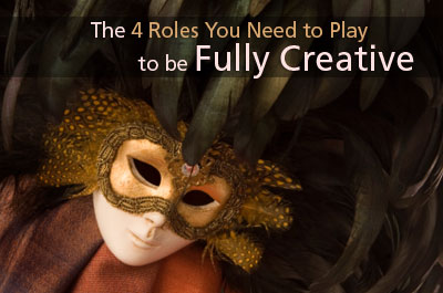 The 4 Roles You Need to Play to be Fully Creative